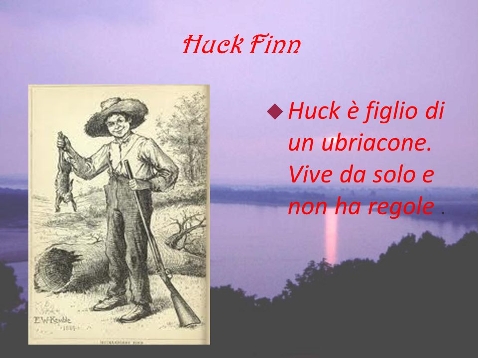 Huck Finn Huck è figlio di un ubriacone. Vive da solo e non ha regole .