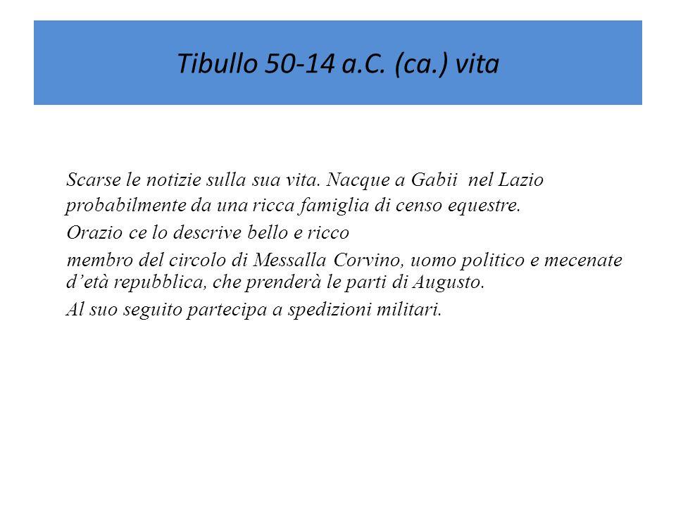 Tibullo 50-14 a.C. (ca.) vitaScarse le notizie sulla sua vita. Nacque a Gabii nel Lazio probabilmente da una ricca famiglia di censo equestre.