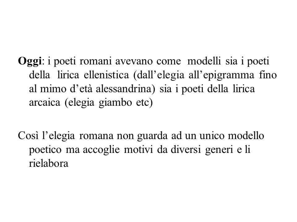 Oggi: i poeti romani avevano come modelli sia i poeti della lirica ellenistica (dall'elegia all'epigramma fino al mimo d'età alessandrina) sia i poeti della lirica arcaica (elegia giambo etc) Così l'elegia romana non guarda ad un unico modello poetico ma accoglie motivi da diversi generi e li rielabora