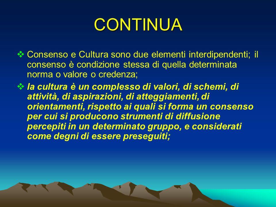 CONTINUA Consenso e Cultura sono due elementi interdipendenti; il consenso è condizione stessa di quella determinata norma o valore o credenza;