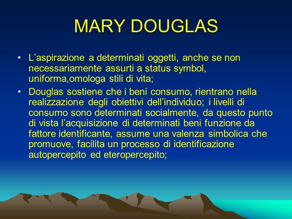 MARY DOUGLAS L'aspirazione a determinati oggetti, anche se non necessariamente assurti a status symbol, uniforma,omologa stili di vita;