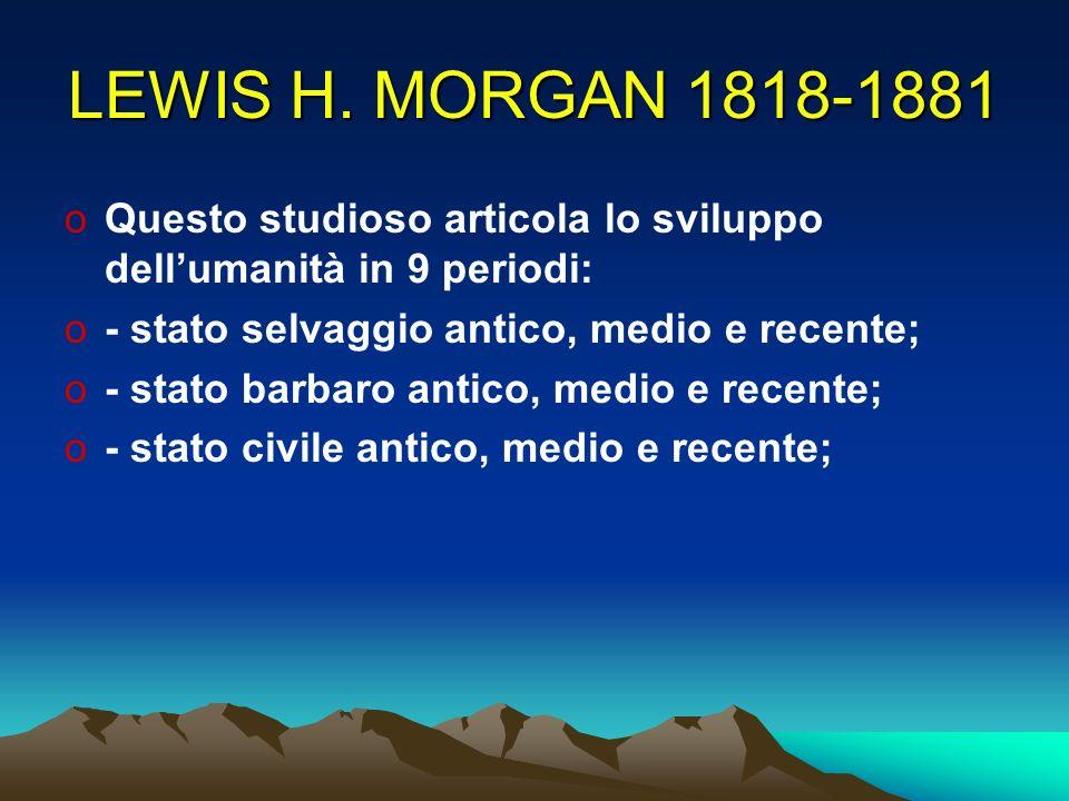 LEWIS H. MORGAN 1818-1881 Questo studioso articola lo sviluppo dell'umanità in 9 periodi: - stato selvaggio antico, medio e recente;
