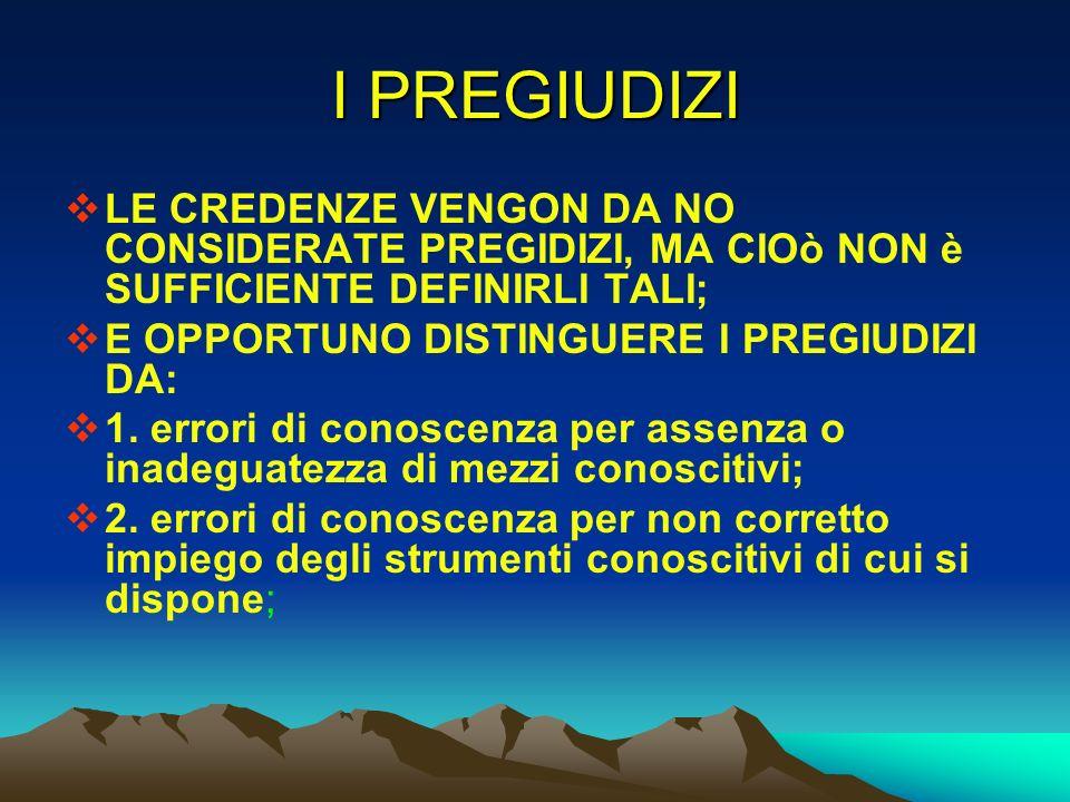 I PREGIUDIZI LE CREDENZE VENGON DA NO CONSIDERATE PREGIDIZI, MA CIOò NON è SUFFICIENTE DEFINIRLI TALI;
