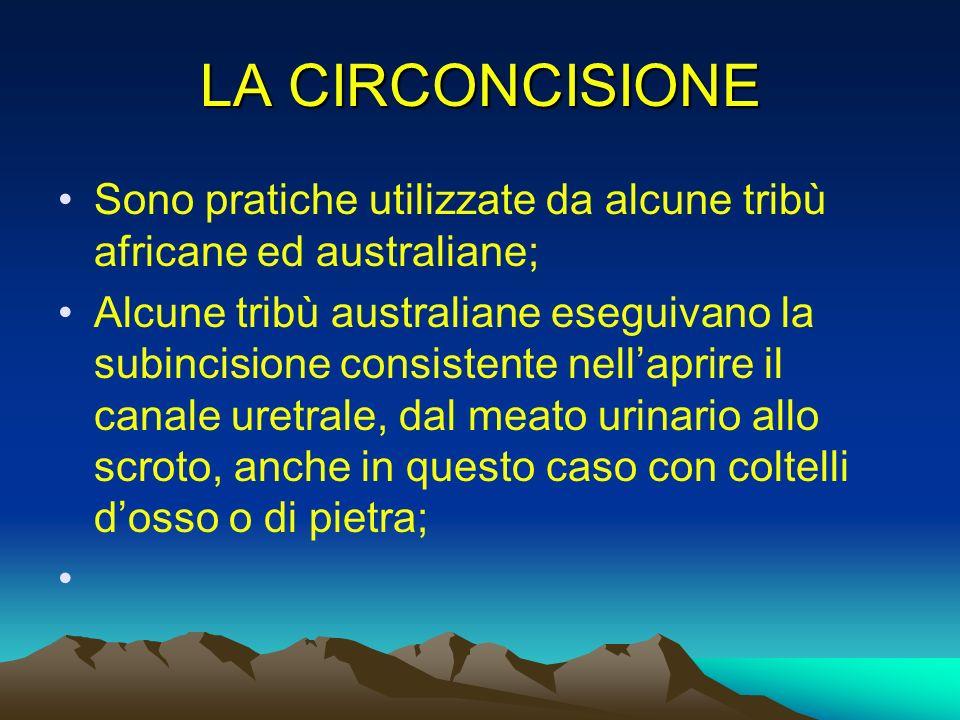 LA CIRCONCISIONE Sono pratiche utilizzate da alcune tribù africane ed australiane;