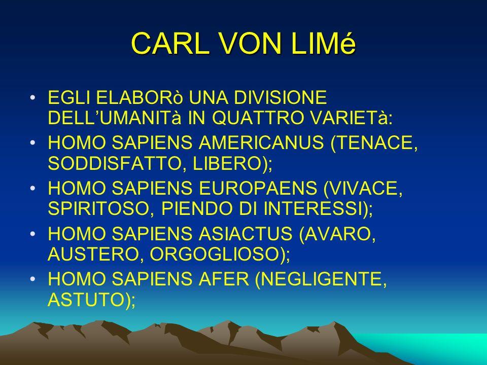 CARL VON LIMé EGLI ELABORò UNA DIVISIONE DELL'UMANITà IN QUATTRO VARIETà: HOMO SAPIENS AMERICANUS (TENACE, SODDISFATTO, LIBERO);