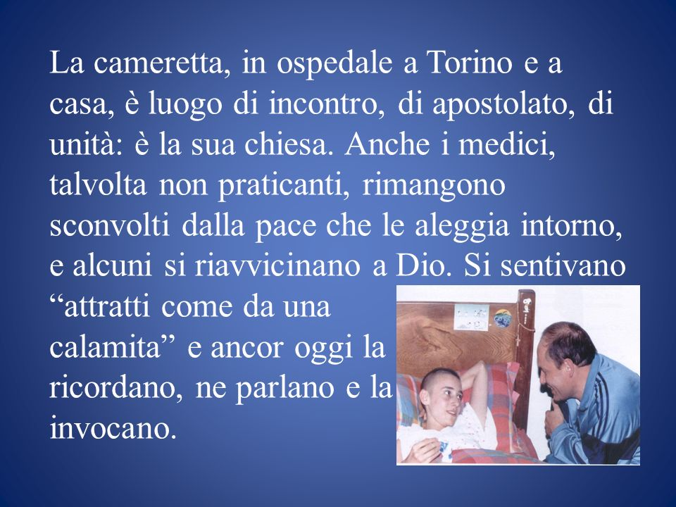 La cameretta, in ospedale a Torino e a casa, è luogo di incontro, di apostolato, di unità: è la sua chiesa. Anche i medici, talvolta non praticanti, rimangono sconvolti dalla pace che le aleggia intorno, e alcuni si riavvicinano a Dio. Si sentivano attratti come da una