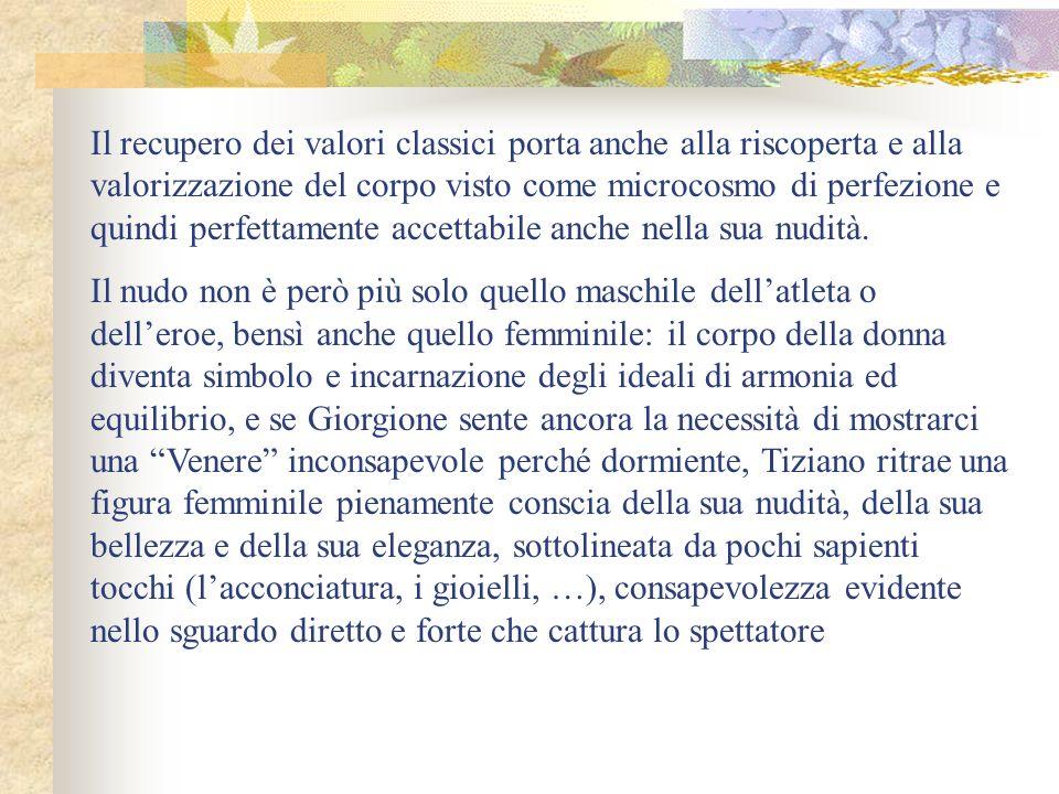 Il recupero dei valori classici porta anche alla riscoperta e alla valorizzazione del corpo visto come microcosmo di perfezione e quindi perfettamente accettabile anche nella sua nudità.