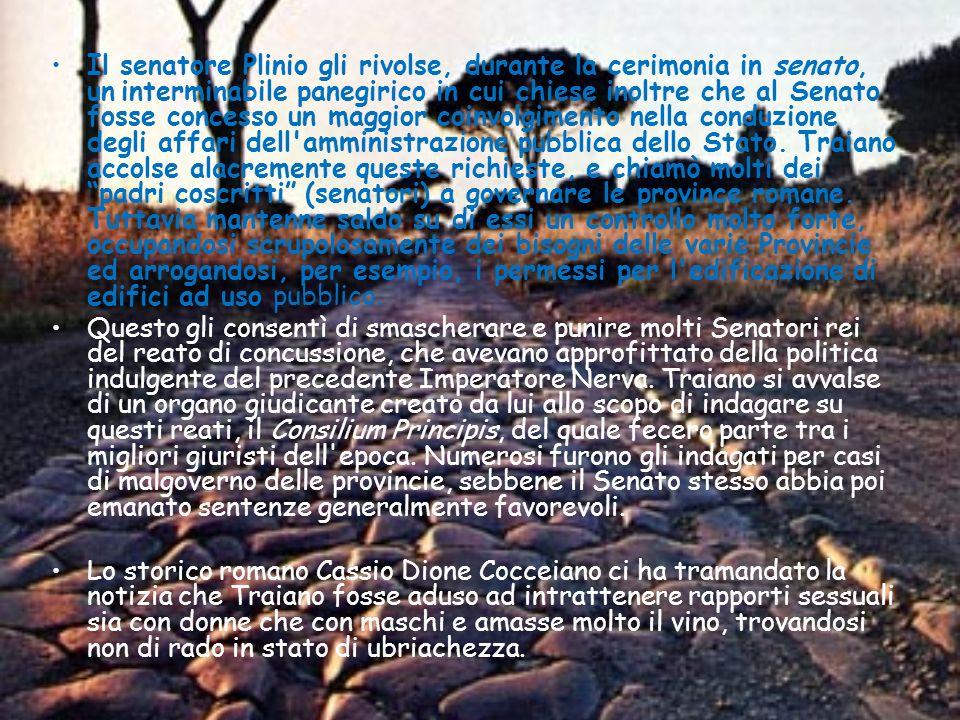 Il senatore Plinio gli rivolse, durante la cerimonia in senato, un interminabile panegirico in cui chiese inoltre che al Senato fosse concesso un maggior coinvolgimento nella conduzione degli affari dell amministrazione pubblica dello Stato. Traiano accolse alacremente queste richieste, e chiamò molti dei padri coscritti (senatori) a governare le province romane. Tuttavia mantenne saldo su di essi un controllo molto forte, occupandosi scrupolosamente dei bisogni delle varie Provincie ed arrogandosi, per esempio, i permessi per l edificazione di edifici ad uso pubblico.
