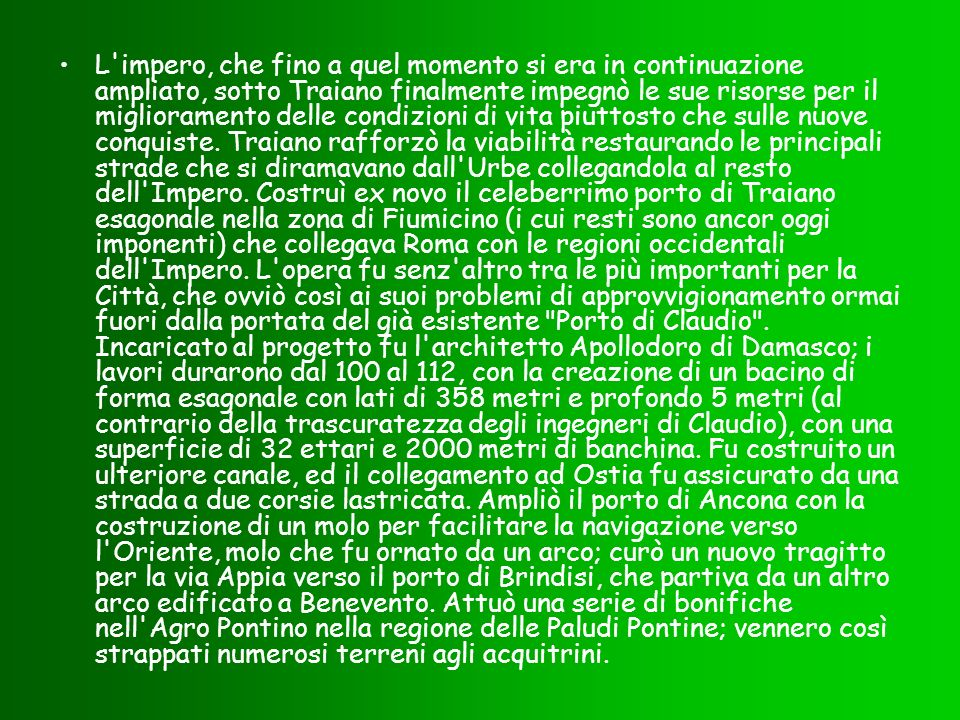 L impero, che fino a quel momento si era in continuazione ampliato, sotto Traiano finalmente impegnò le sue risorse per il miglioramento delle condizioni di vita piuttosto che sulle nuove conquiste.