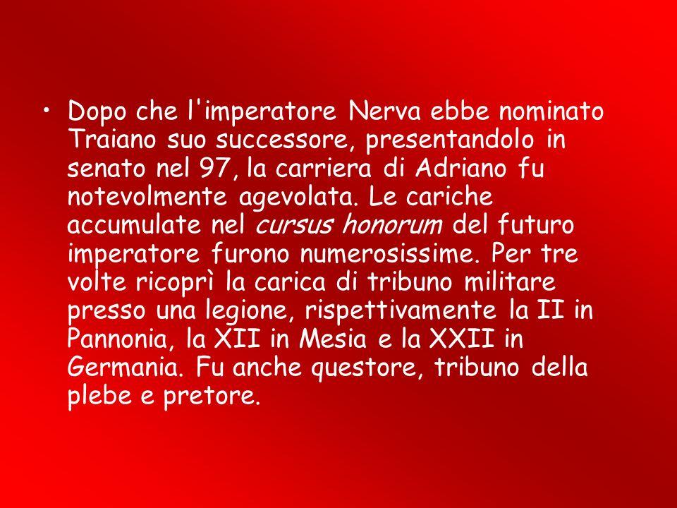 Dopo che l imperatore Nerva ebbe nominato Traiano suo successore, presentandolo in senato nel 97, la carriera di Adriano fu notevolmente agevolata.