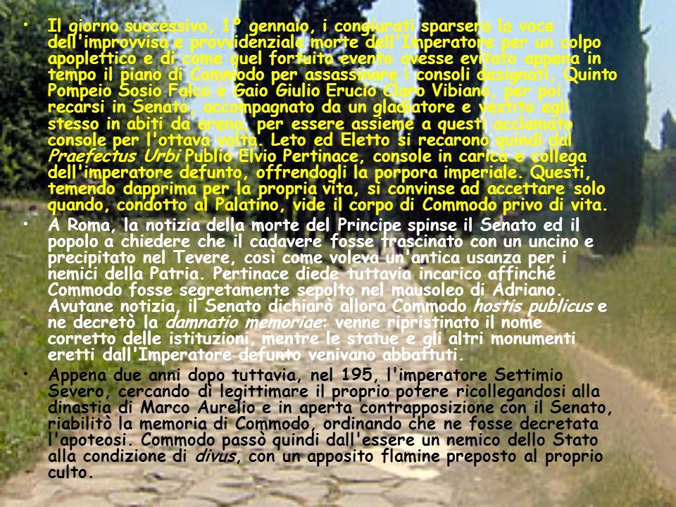 Il giorno successivo, 1º gennaio, i congiurati sparsero la voce dell improvvisa e provvidenziale morte dell Imperatore per un colpo apoplettico e di come quel fortuito evento avesse evitato appena in tempo il piano di Commodo per assassinare i consoli designati, Quinto Pompeio Sosio Falco e Gaio Giulio Erucio Claro Vibiano, per poi recarsi in Senato, accompagnato da un gladiatore e vestito egli stesso in abiti da arena, per essere assieme a questi acclamato console per l ottava volta. Leto ed Eletto si recarono quindi dal Praefectus Urbi Publio Elvio Pertinace, console in carica e collega dell imperatore defunto, offrendogli la porpora imperiale. Questi, temendo dapprima per la propria vita, si convinse ad accettare solo quando, condotto al Palatino, vide il corpo di Commodo privo di vita.