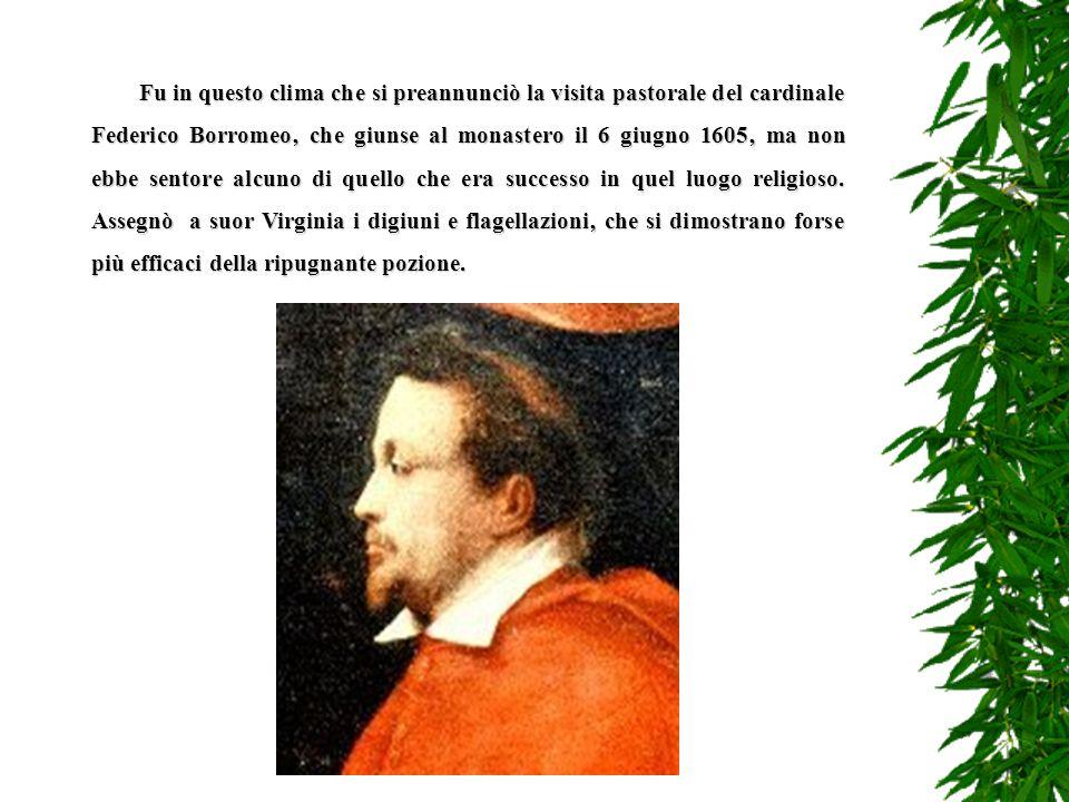Fu in questo clima che si preannunciò la visita pastorale del cardinale Federico Borromeo' che giunse al monastero il 6 giugno 1605' ma non ebbe sentore alcuno di quello che era successo in quel luogo religioso.