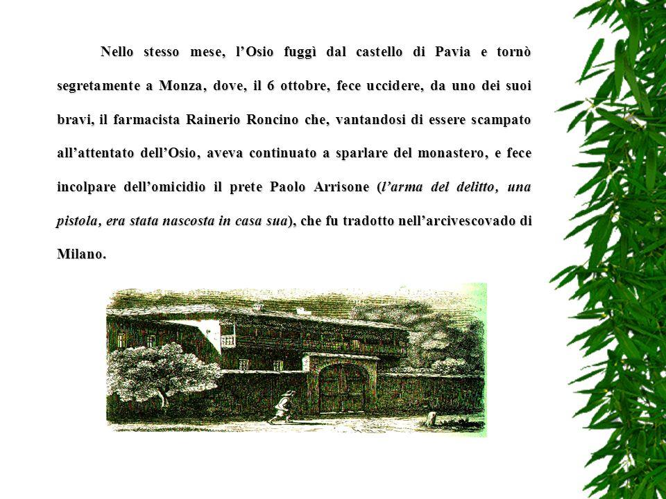 Nello stesso mese' l'Osio fuggì dal castello di Pavia e tornò segretamente a Monza' dove' il 6 ottobre' fece uccidere' da uno dei suoi bravi, il farmacista Rainerio Roncino che' vantandosi di essere scampato all'attentato dell'Osio' aveva continuato a sparlare del monastero' e fece incolpare dell'omicidio il prete Paolo Arrisone (l'arma del delitto' una pistola' era stata nascosta in casa sua), che fu tradotto nell'arcivescovado di Milano.