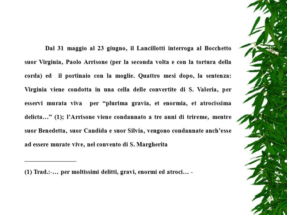 Dal 31 maggio al 23 giugno' il Lancillotti interroga al Bocchetto suor Virginia' Paolo Arrisone (per la seconda volta e con la tortura della corda) ed il portinaio con la moglie. Quattro mesi dopo, la sentenza: Virginia viene condotta in una cella delle convertite di S. Valeria' per esservi murata viva per plurima gravia, et enormia, et atrocissima delicta… (1); l'Arrisone viene condannato a tre anni di trireme' mentre suor Benedetta' suor Candida e suor Silvia' vengono condannate anch'esse ad essere murate vive' nel convento di S. Margherita