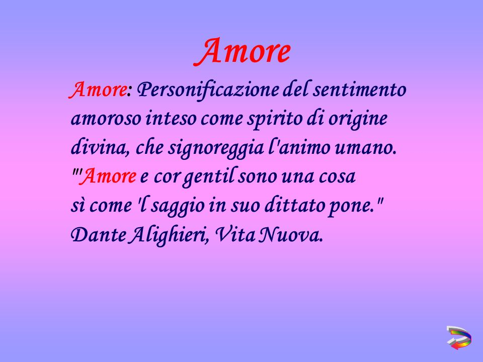Amore Amore: Personificazione del sentimento amoroso inteso come spirito di origine divina, che signoreggia l animo umano.