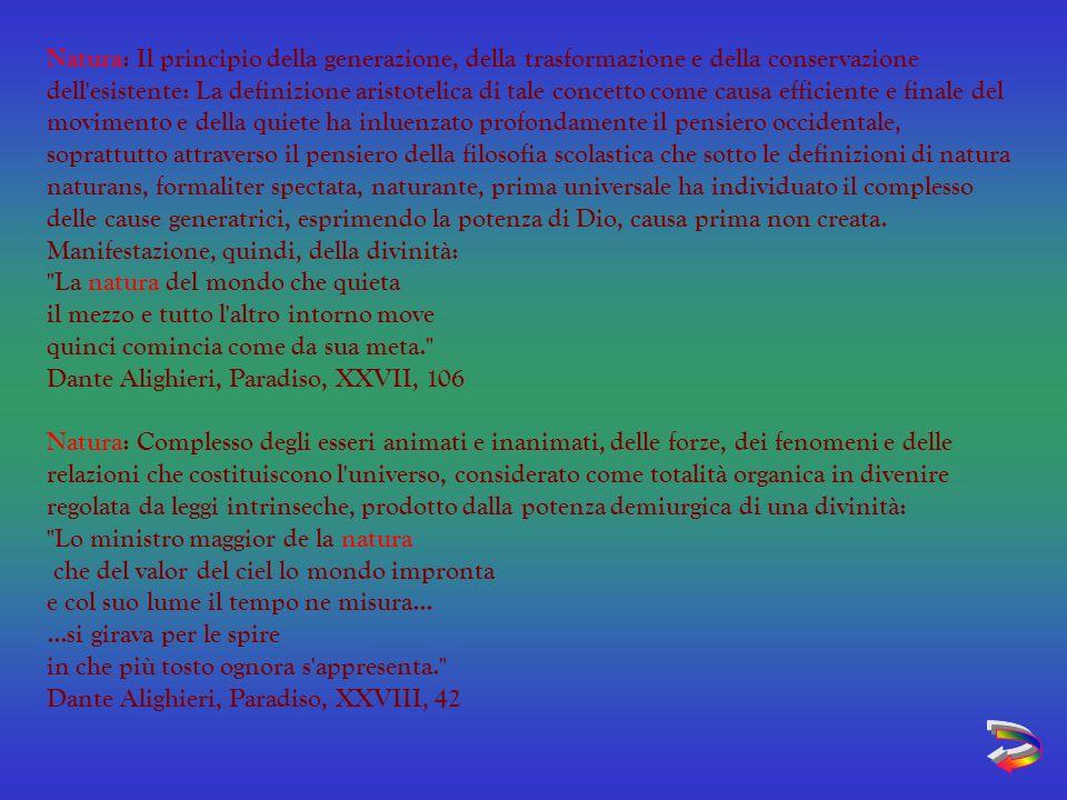 Natura: Il principio della generazione, della trasformazione e della conservazione dell esistente: La definizione aristotelica di tale concetto come causa efficiente e finale del movimento e della quiete ha inluenzato profondamente il pensiero occidentale, soprattutto attraverso il pensiero della filosofia scolastica che sotto le definizioni di natura naturans, formaliter spectata, naturante, prima universale ha individuato il complesso delle cause generatrici, esprimendo la potenza di Dio, causa prima non creata. Manifestazione, quindi, della divinità: