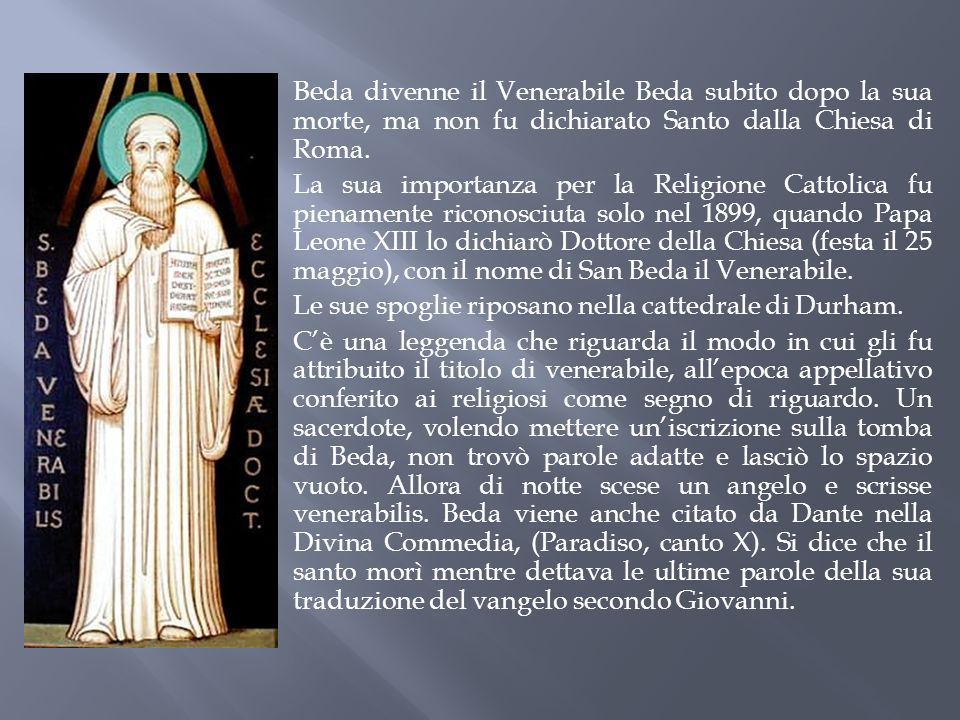 Beda divenne il Venerabile Beda subito dopo la sua morte, ma non fu dichiarato Santo dalla Chiesa di Roma.