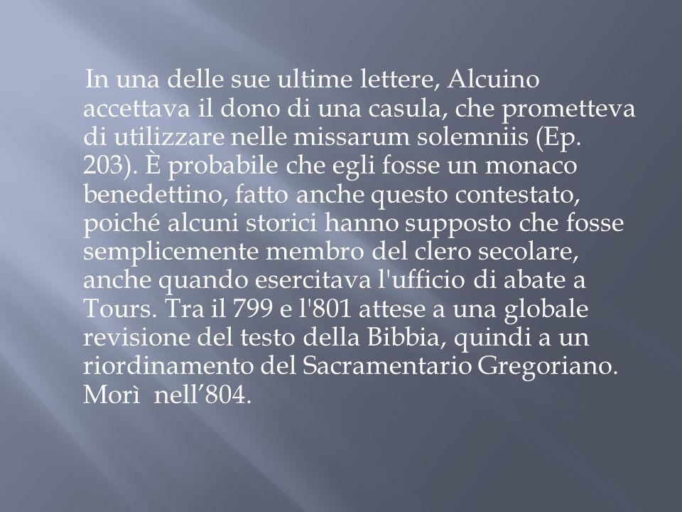 In una delle sue ultime lettere, Alcuino accettava il dono di una casula, che prometteva di utilizzare nelle missarum solemniis (Ep.