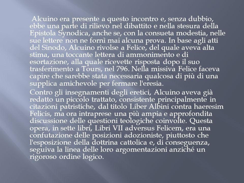 Alcuino era presente a questo incontro e, senza dubbio, ebbe una parte di rilievo nel dibattito e nella stesura della Epistola Synodica, anche se, con la consueta modestia, nelle sue lettere non ne fornì mai alcuna prova.