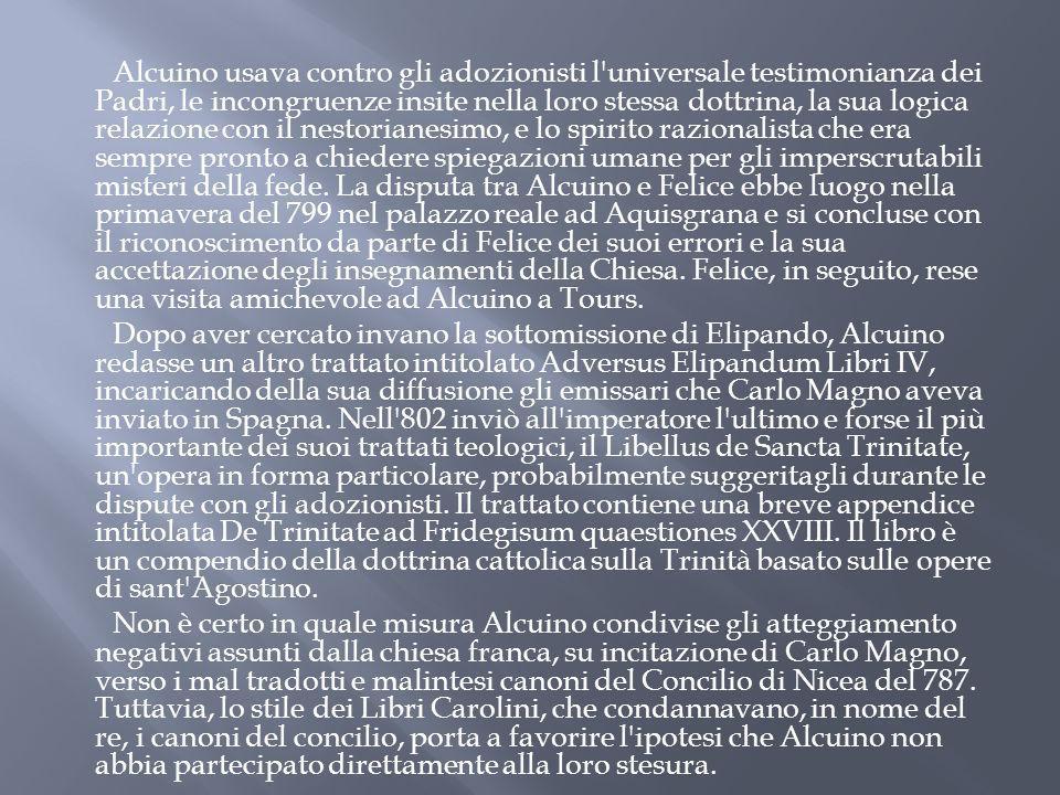 Alcuino usava contro gli adozionisti l universale testimonianza dei Padri, le incongruenze insite nella loro stessa dottrina, la sua logica relazione con il nestorianesimo, e lo spirito razionalista che era sempre pronto a chiedere spiegazioni umane per gli imperscrutabili misteri della fede.