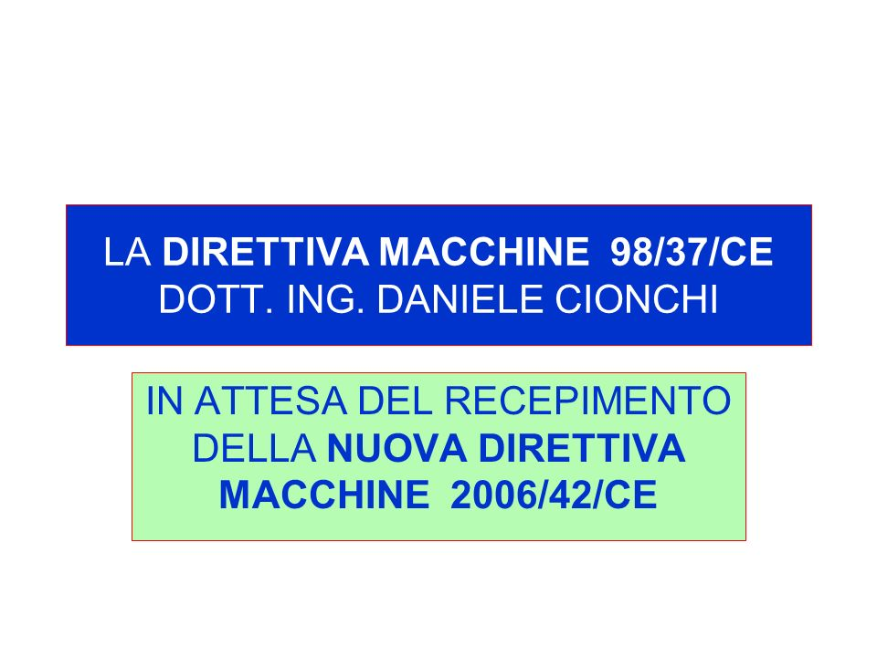 LA DIRETTIVA MACCHINE 98/37/CE DOTT. ING. DANIELE CIONCHI