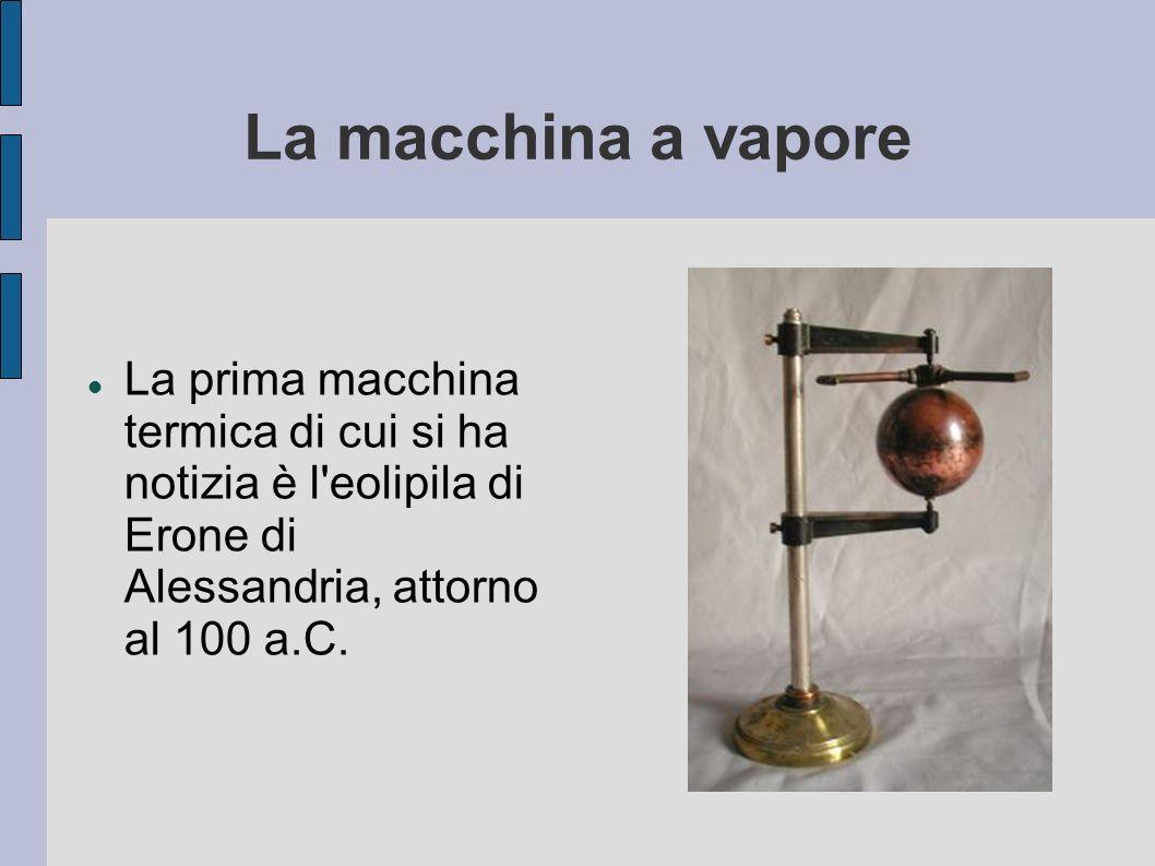 La macchina a vapore La prima macchina termica di cui si ha notizia è l eolipila di Erone di Alessandria, attorno al 100 a.C.