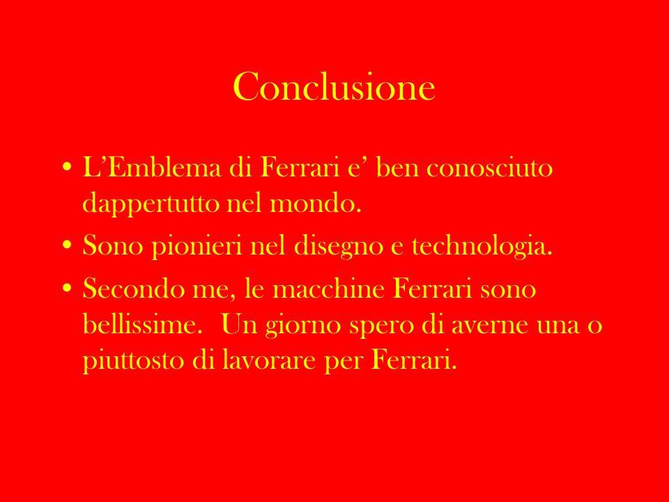 Conclusione L'Emblema di Ferrari e' ben conosciuto dappertutto nel mondo. Sono pionieri nel disegno e technologia.