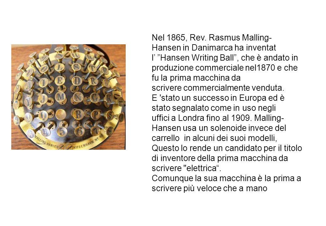 Nel 1865, Rev. Rasmus Malling-Hansen in Danimarca ha inventat l' Hansen Writing Ball , che è andato in produzione commerciale nel1870 e che fu la prima macchina da scrivere commercialmente venduta.