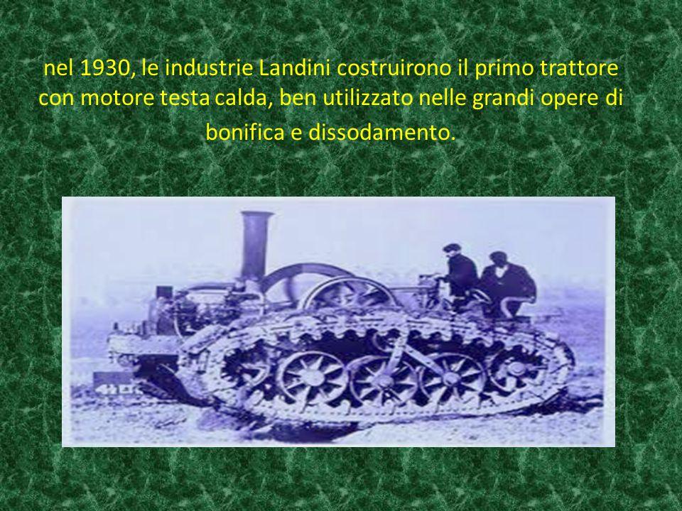 nel 1930, le industrie Landini costruirono il primo trattore con motore testa calda, ben utilizzato nelle grandi opere di bonifica e dissodamento.
