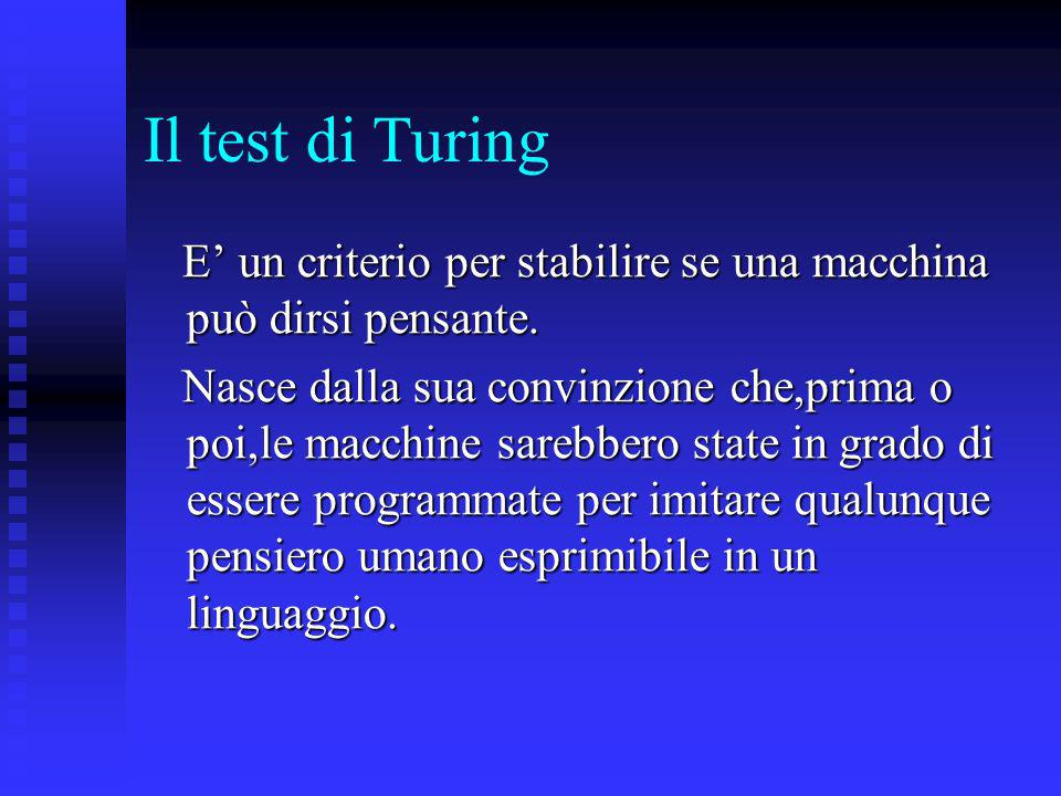Il test di Turing E' un criterio per stabilire se una macchina può dirsi pensante.