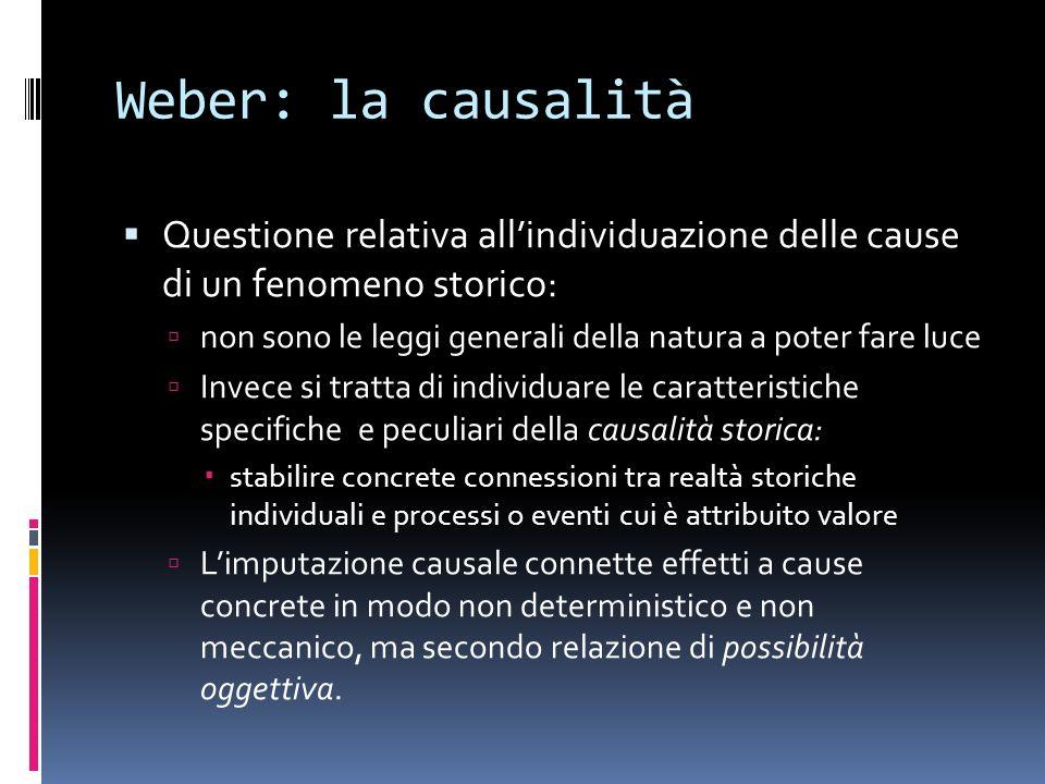 Weber: la causalità Questione relativa all'individuazione delle cause di un fenomeno storico: