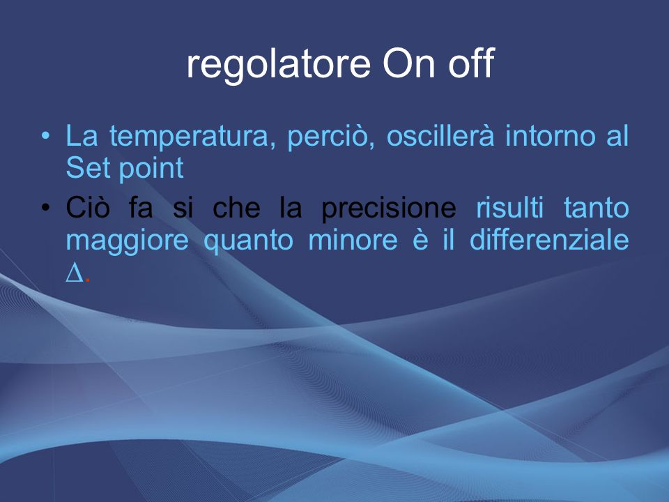 regolatore On off La temperatura, perciò, oscillerà intorno al Set point.