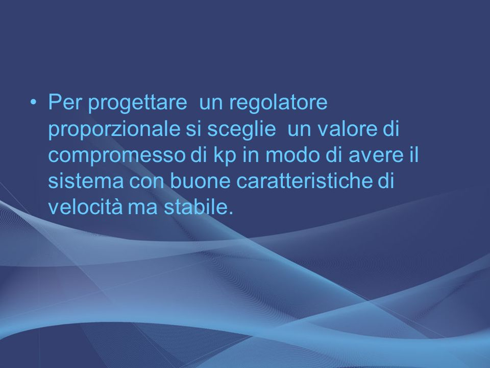 Per progettare un regolatore proporzionale si sceglie un valore di compromesso di kp in modo di avere il sistema con buone caratteristiche di velocità ma stabile.