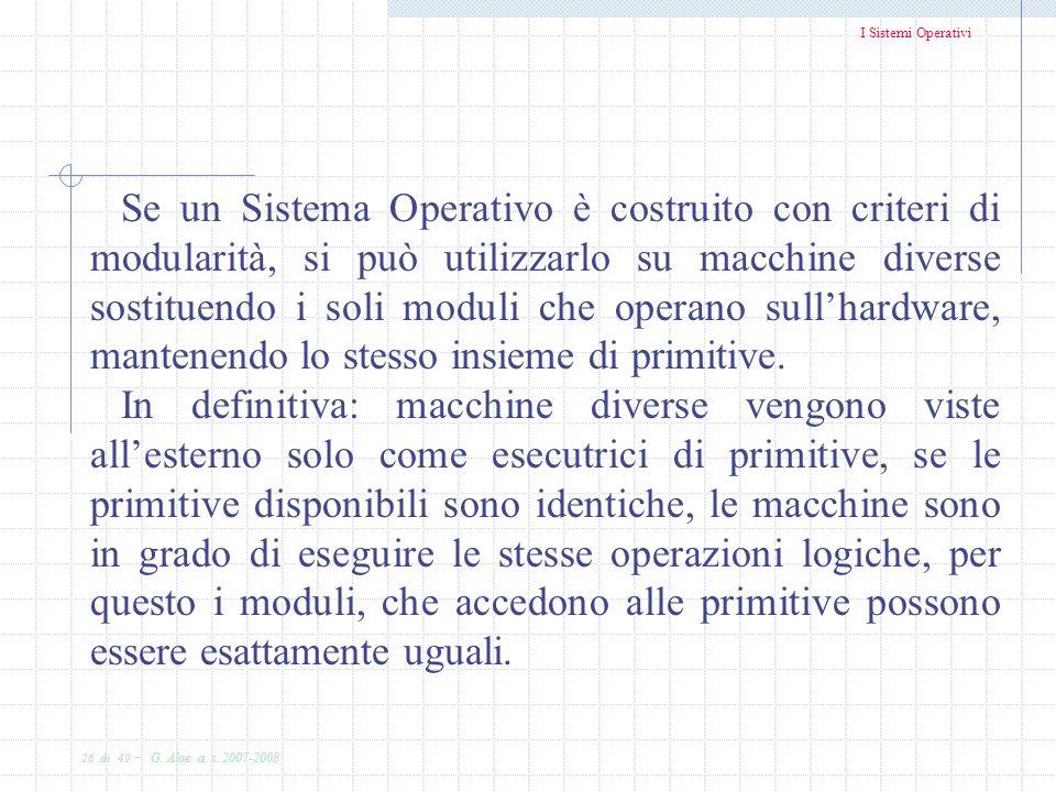 Se un Sistema Operativo è costruito con criteri di modularità, si può utilizzarlo su macchine diverse sostituendo i soli moduli che operano sull'hardware, mantenendo lo stesso insieme di primitive.