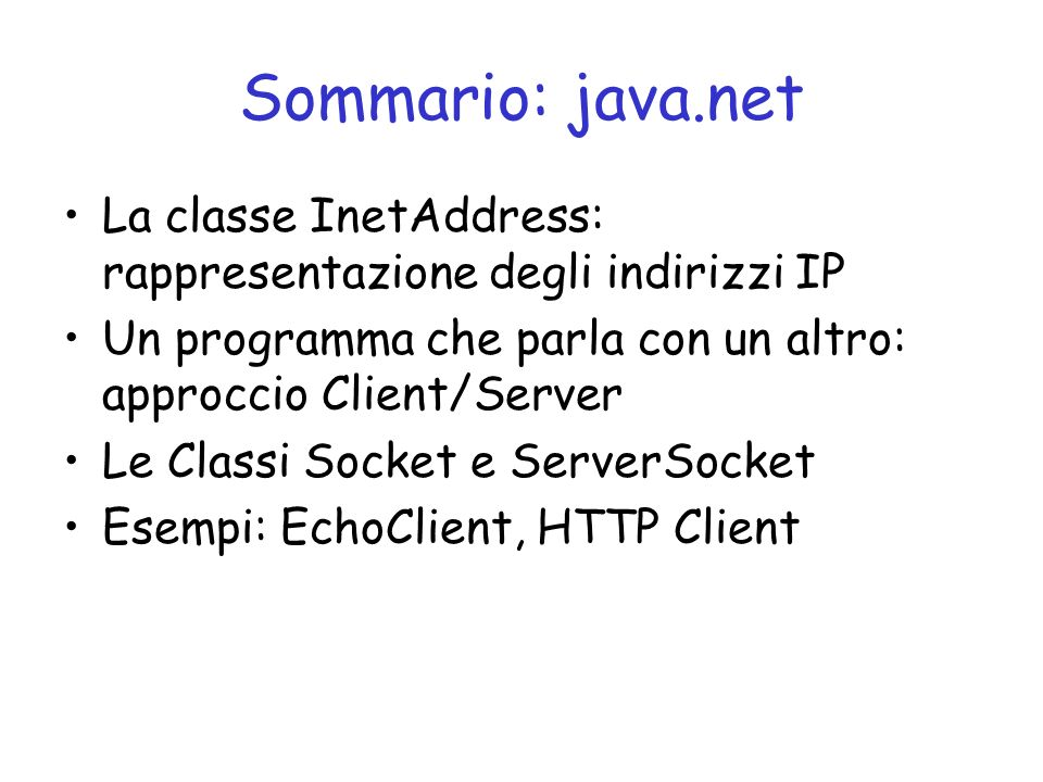 Sommario: java.net La classe InetAddress: rappresentazione degli indirizzi IP. Un programma che parla con un altro: approccio Client/Server.