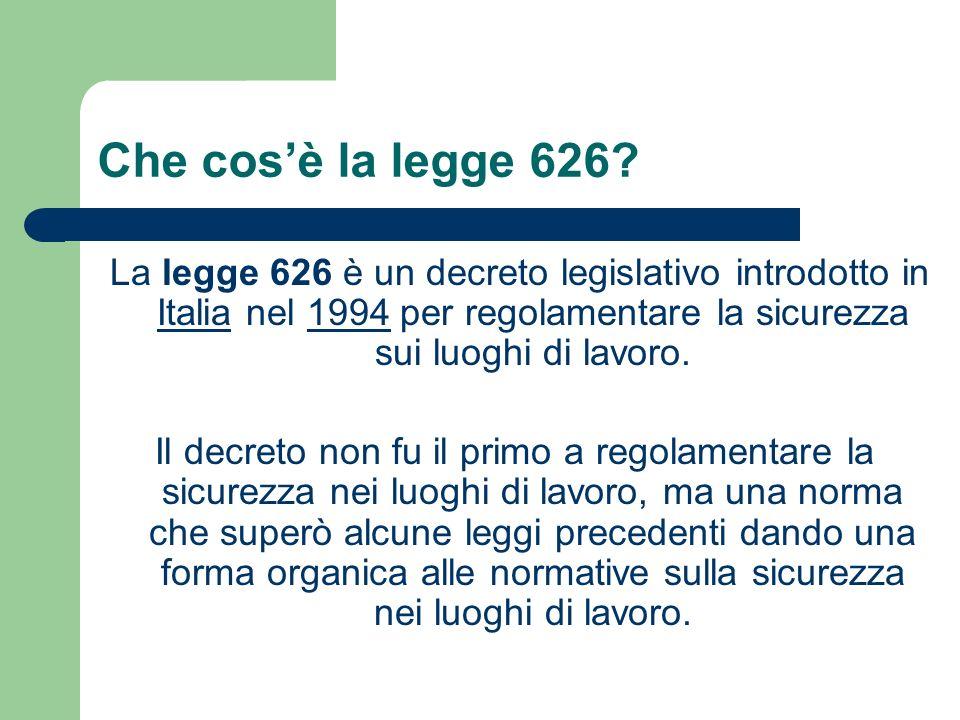 Che cos'è la legge 626 La legge 626 è un decreto legislativo introdotto in Italia nel 1994 per regolamentare la sicurezza sui luoghi di lavoro.