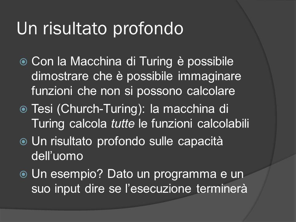 Un risultato profondo Con la Macchina di Turing è possibile dimostrare che è possibile immaginare funzioni che non si possono calcolare.