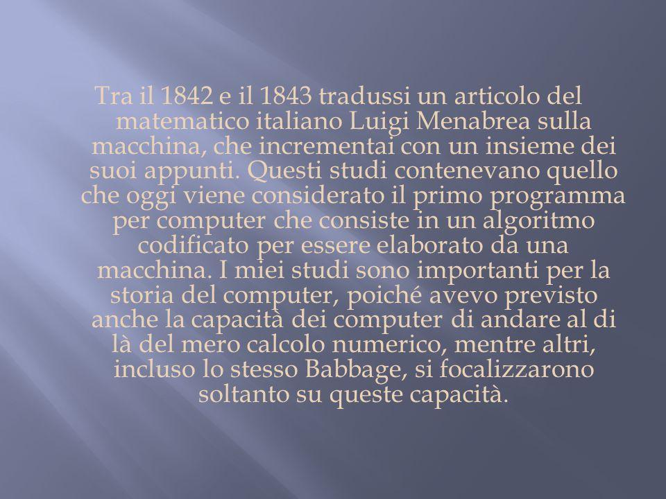 Tra il 1842 e il 1843 tradussi un articolo del matematico italiano Luigi Menabrea sulla macchina, che incrementai con un insieme dei suoi appunti.