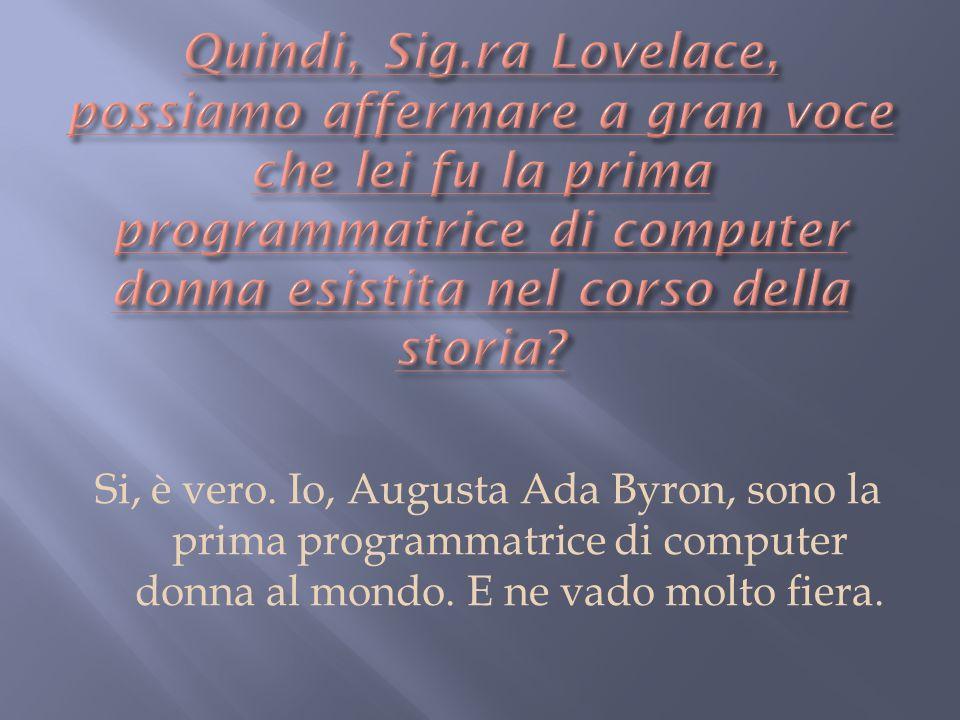 Quindi, Sig.ra Lovelace, possiamo affermare a gran voce che lei fu la prima programmatrice di computer donna esistita nel corso della storia