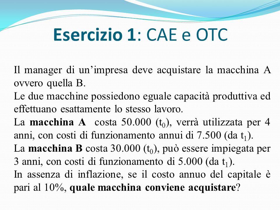 Esercizio 1: CAE e OTC Il manager di un'impresa deve acquistare la macchina A ovvero quella B.