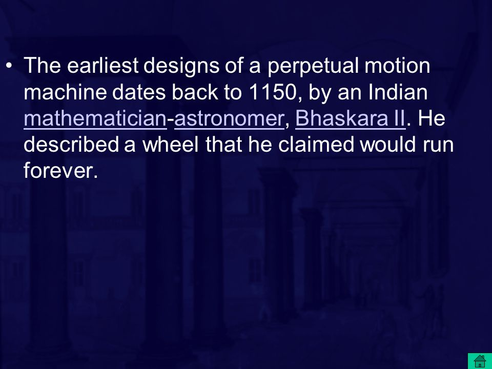 The earliest designs of a perpetual motion machine dates back to 1150, by an Indian mathematician-astronomer, Bhaskara II.