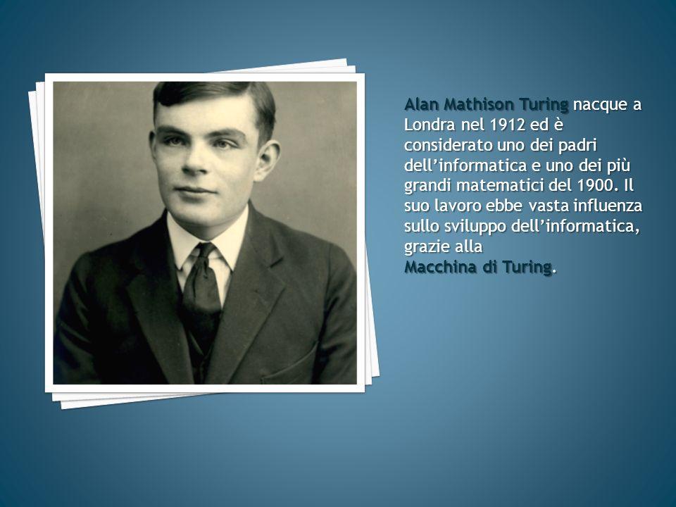 Alan Mathison Turing nacque a Londra nel 1912 ed è considerato uno dei padri dell'informatica e uno dei più grandi matematici del 1900. Il suo lavoro ebbe vasta influenza sullo sviluppo dell'informatica, grazie alla