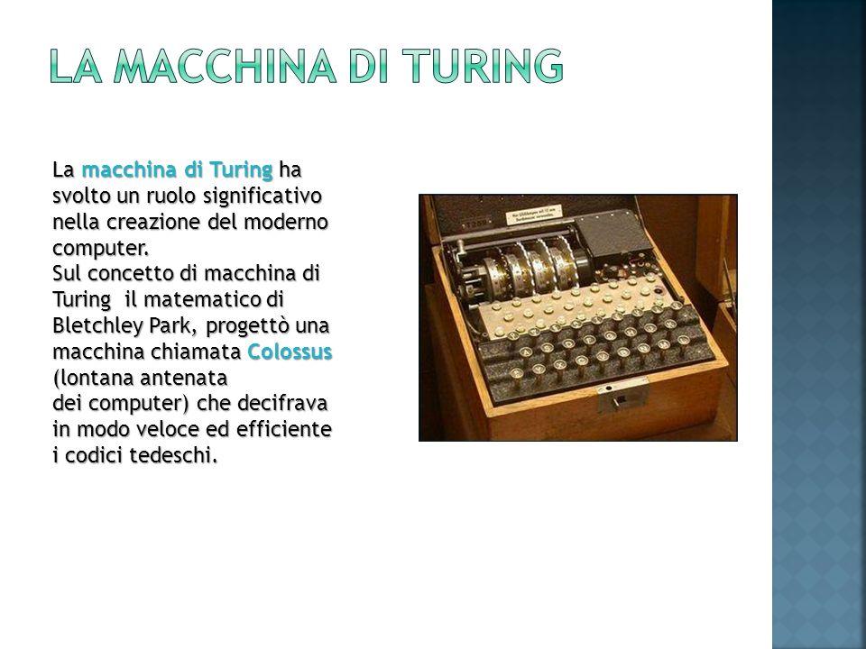 La macchina di Turing La macchina di Turing ha svolto un ruolo significativo nella creazione del moderno computer.