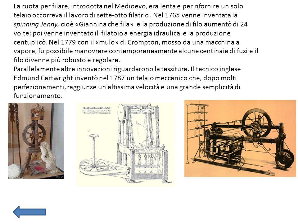 La ruota per filare, introdotta nel Medioevo, era lenta e per rifornire un solo telaio occorreva il lavoro di sette-otto filatrici. Nel 1765 venne inventata la spinning Jenny, cioè «Giannina che fila» e la produzione di filo aumentò di 24 volte; poi venne inventato il filatoio a energia idraulica e la produzione centuplicò. Nel 1779 con il «mulo» di Crompton, mosso da una macchina a vapore, fu possibile manovrare contemporaneamente alcune centinaia di fusi e il filo divenne più robusto e regolare.