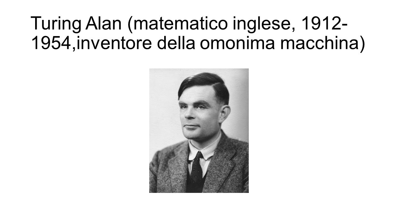 Turing Alan (matematico inglese, 1912-1954,inventore della omonima macchina)