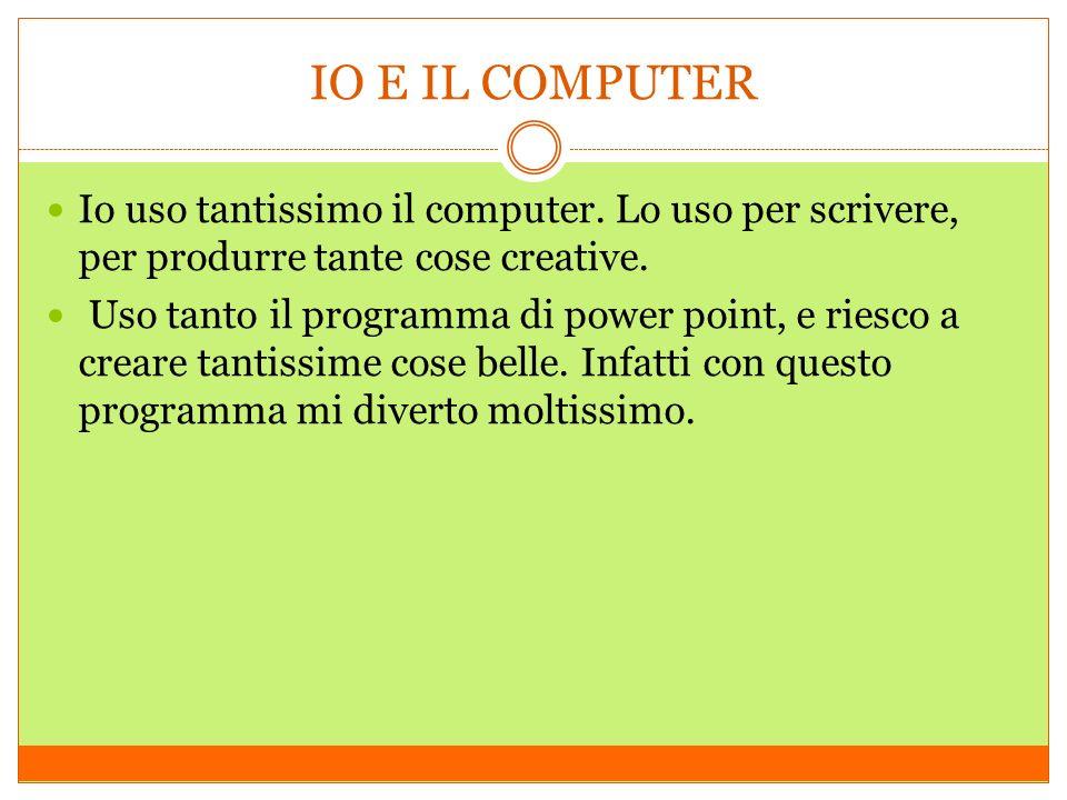 IO E IL COMPUTER Io uso tantissimo il computer. Lo uso per scrivere, per produrre tante cose creative.