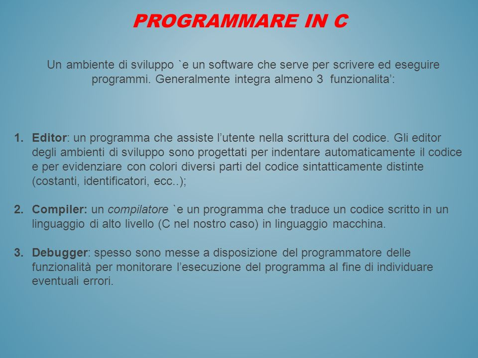 PROGRAMMARE IN C Un ambiente di sviluppo `e un software che serve per scrivere ed eseguire programmi. Generalmente integra almeno 3 funzionalita':