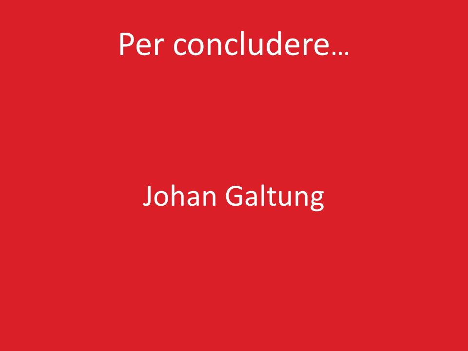 Per concludere… Johan Galtung