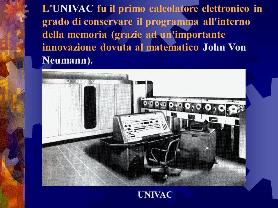 L UNIVAC fu il primo calcolatore elettronico in grado di conservare il programma all interno della memoria (grazie ad un importante innovazione dovuta al matematico John Von Neumann).