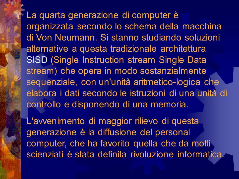 La quarta generazione di computer è organizzata secondo lo schema della macchina di Von Neumann. Si stanno studiando soluzioni alternative a questa tradizionale architettura SISD (Single Instruction stream Single Data stream) che opera in modo sostanzialmente sequenziale, con un unità aritmetico-logica che elabora i dati secondo le istruzioni di una unità di controllo e disponendo di una memoria.